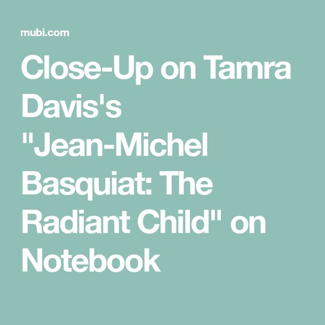 "Close-Up on Tamra Davis's ""Jean-Michel Basquiat: The Radiant Child"" on Notebook"