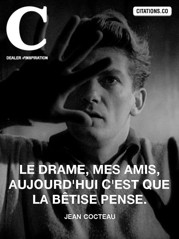 Le drame, mes amis, aujourd'hui c'est que la bêtise pense - Jean Cocteau