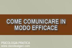 Come comunicare in modo efficace La comunicazione è una caratteristica che contraddistingue l'essere umano. Ma cosa fa la differenza tra chi comunica e chi lo fa in modo efficace? Scopriamo le differenze e alcune strategie per iniziarlo a fare bene. http://www.davidealgeri.com/come-comunicare-in-modo-efficace.html #comunicazione #comunicarebene #psicologiapratica