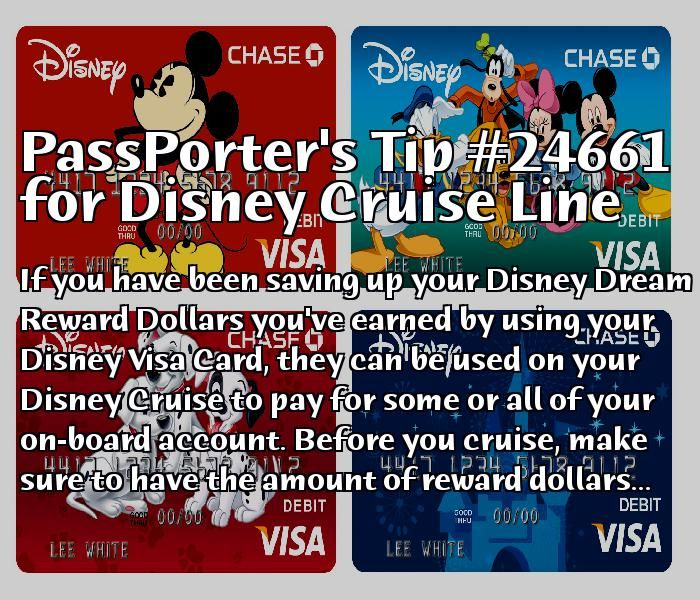 PassPorter Tip #24661:  If you have been saving up your Disney Dream Reward Dollars you've earned by using your Disney Visa Card, they can be used on your Disney Cruise to pay for some or all of your on-board account. Before you cruise, make sure to have the amount of reward dollars you want to used transferred onto a rewards redemption card and simply take it to guest services while on board and have them apply the amount to your account.  Click to view the full tip and save it to your…