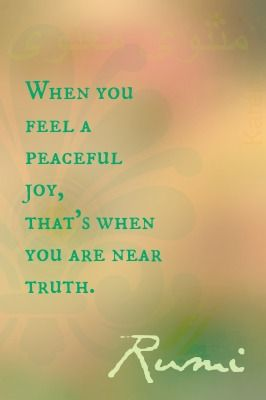When you feel a peaceful JOY, that's when you are near truth. - Rumi [do not…
