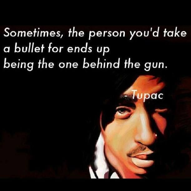 Sometimes, the person you'd take a bullet for ends up being the one behind the gun. -2Pac