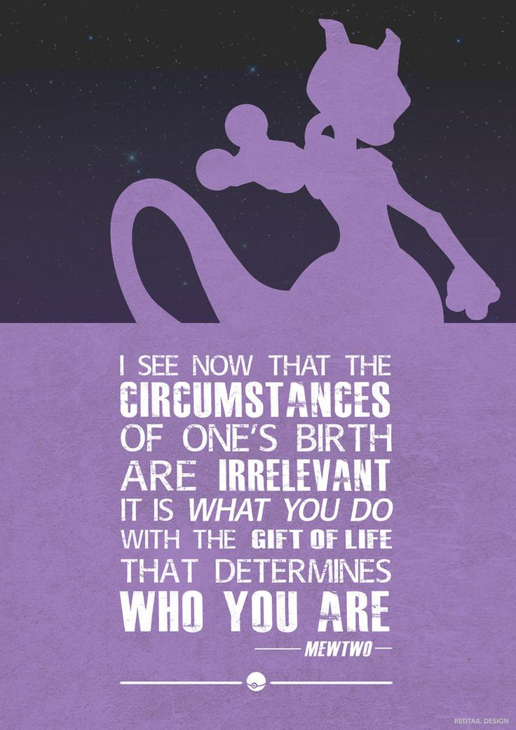 """I see now that the circumstances of one's birth are irrelevant; it is what you do with the gift of life that determines who you are.""- Mewtwo"