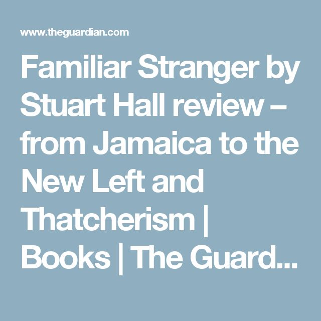 Familiar Stranger by Stuart Hall review – from Jamaica to the New Left and Thatcherism | Books | The Guardian