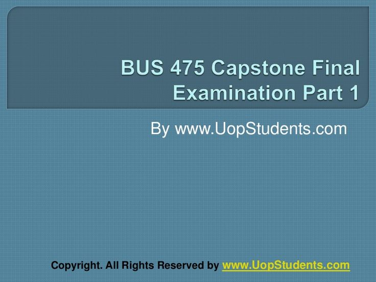 http://uopstudents.com/ Bus 475 Capstone Final Exam Part 1 There is a Bus 475 Capstone Part 2 as well that tells the things which are not covered under Part 2 or it is the more explanatory version of Part 1. To complete the Part 1, there are classes for it for five weeks that would tell different things.