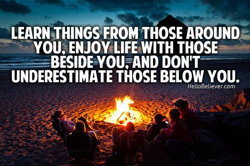 Learn things from those around you, enjoy life with those beside you, and don't underestimate those below you.