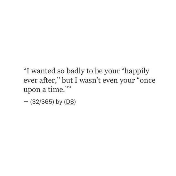 "I wanted so badly to be your ""happily ever after,"" but I wasn't even your ""once upon a time."""