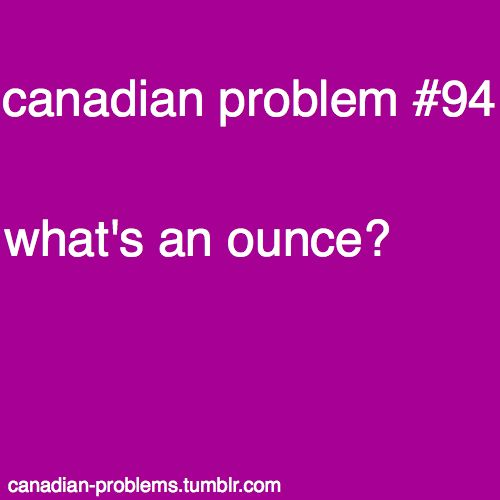 Canadian Problems. Every time I'm in the States I just sit there and stare and stuff confused.