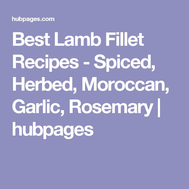 Best Lamb Fillet Recipes - Spiced, Herbed, Moroccan, Garlic, Rosemary | hubpages