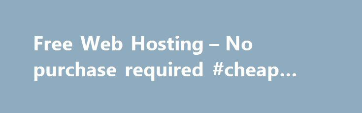 Free Web Hosting – No purchase required #cheap #web #hosting http://vps.nef2.com/free-web-hosting-no-purchase-required-cheap-web-hosting/  #hosting website # 100% Absolutely Free WebSite Hosting Cost-Free Hosting ($0.00): No Setup Fee, No Monthly Fee Ads Free Hosting: Ads Free. Banner Free. Link Free No File Size Limit Free Hosting Free Web Hosting Storage: Free Space Free Data Transfer: Free Bandwidth Free Domain Hosting: Free Hosting with New Domain Registration Free cPanel: Multilingual…