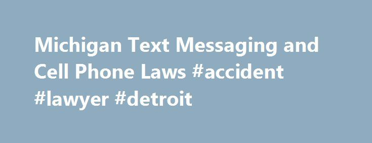 Michigan Text Messaging and Cell Phone Laws #accident #lawyer #detroit http://memphis.remmont.com/michigan-text-messaging-and-cell-phone-laws-accident-lawyer-detroit/  Michigan Text Messaging and Cell Phone Laws Except for novice drivers, there is no prohibition on cell phone use while driving in Michigan. (Texting is banned, however.) Laws prohibiting handheld cellphones have been introduced into the Michigan legislature and have not passed. As with many states that have no cell phone…