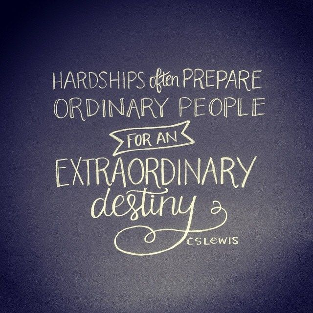 Hardships often prepare ordinary people for an extraordinary destiny. CS Lewis Yes we had a lot of hardships when younger, looking back now, he must of been on our side, beautiful family, nice house, married 36 yrs, thanks God
