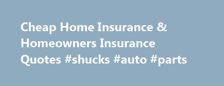 Cheap Home Insurance & Homeowners Insurance Quotes #shucks #auto #parts http://auto-car.nef2.com/cheap-home-insurance-homeowners-insurance-quotes-shucks-auto-parts/  #home and auto insurance quotes # Pages Cheap Homeowners Insurance and Home Insurance Quotes! When you buy a new home, you want to ensure that you protect it with the right insurance coverage. Cheap home insurance isn't something that needs to be difficult to find. Utilizing the US Insurance Agents quote form to find home…