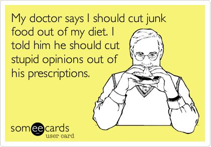 My doctor says I should cut junk food out of my diet. I told him he should cut stupid opinions out of his prescriptions.