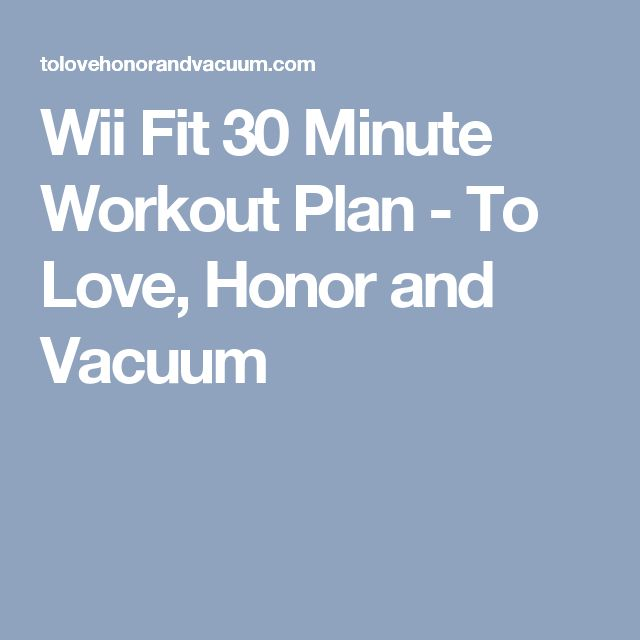 Wii Fit 30 Minute Workout Plan - To Love, Honor and Vacuum