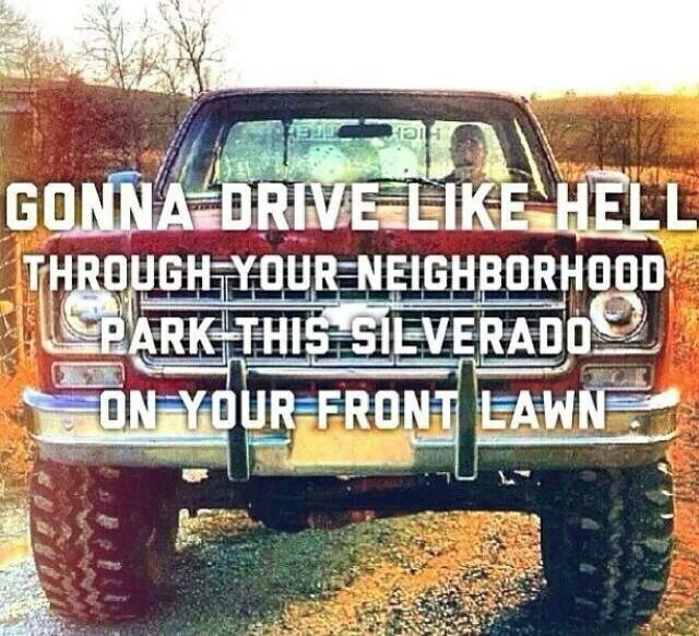 Gonna drive like hell through your neighborhood, park this silverado on your front lawn - Redneck Crazy - Tyler Farr