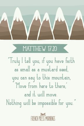 """""""Truly I tell you, if you have faith as small as a mustard seed, you can say to this mountain, 'Move from here to there,' and it will move. Nothing will be impossible for you.""""Get this print in myshop!Read the story behind Encouraging Wednesdays."""