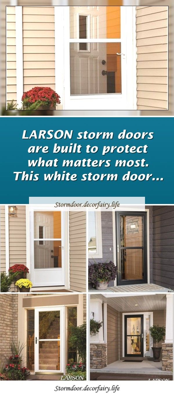 Larson Storm Doors Are Built To Protect What Matters Most This