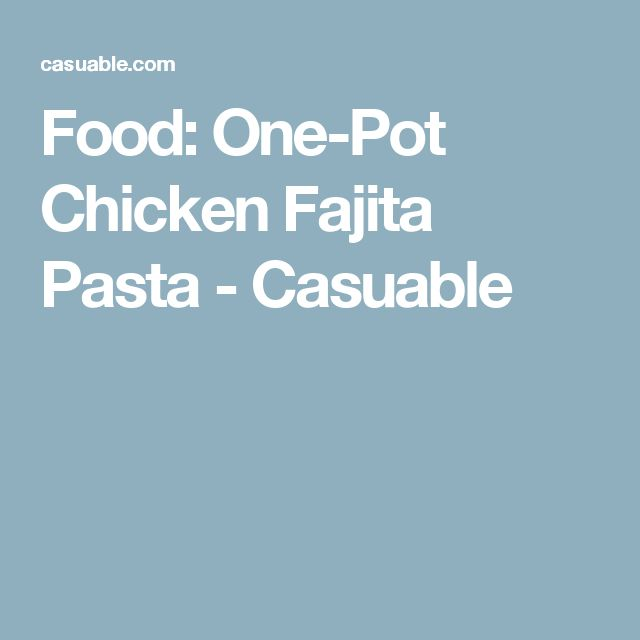 Food: One-Pot Chicken Fajita Pasta - Casuable