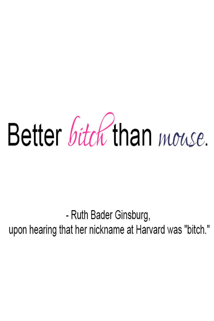 "Love this quote, from the #notoriousRBG - ""Better bitch than mouse.""  Want it embroidered on a pillow or something!"
