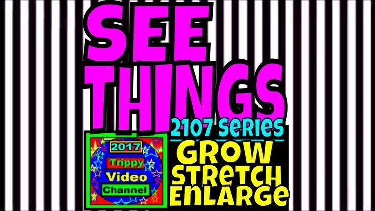 Grow Stretch Enlarge | Trippy Video | 2017 See Things Series