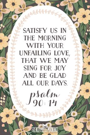 """""""Satisfy us in the morning with your unfailing love,that we may sing for joy and be glad all our days.""""Get this print in myshop! Read the story behind Encouraging Wednesdays."""