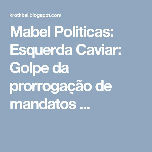 Mabel Politicas: Esquerda Caviar: Golpe da prorrogação de mandatos ...