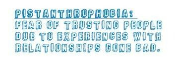 Pistanthrophobia: fear of trusting people due to experiences with relationships gone bad.