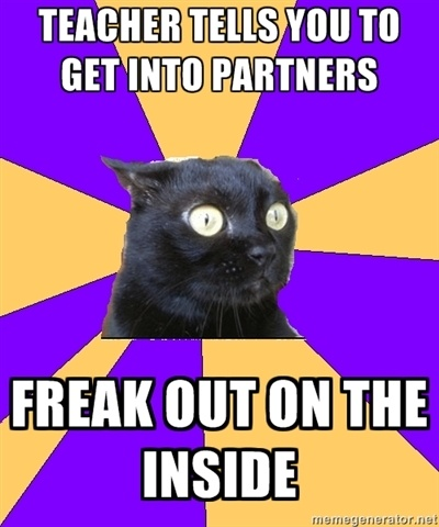 I am anxiety cat. I hate when teachers do this...when I don't know anyone in my class.