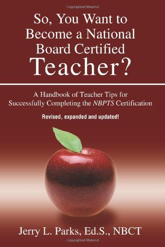 So, You Want to Become a National Board Certified Teacher? A Handbook of Teacher Tips for Successfully Completing the NBPTS Certification, Revised, Expanded & Updated Edition by Jerry Parks