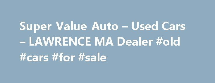 Super Value Auto – Used Cars – LAWRENCE MA Dealer #old #cars #for #sale http://auto.nef2.com/super-value-auto-used-cars-lawrence-ma-dealer-old-cars-for-sale/  #auto value # Super Value Auto – LAWRENCE MA, 01843 LAWRENCE MA Used Cars, Used Motorcycles For Sale Lot Serving LAWRENCE Boston Cambridge – Super Value Auto At Super Value Auto in LAWRENCE, MA we strive to achieve one goal, customer satisfaction. We do this by providing quality Used Cars. Used Motorcycle Dealer inventory at Continue…
