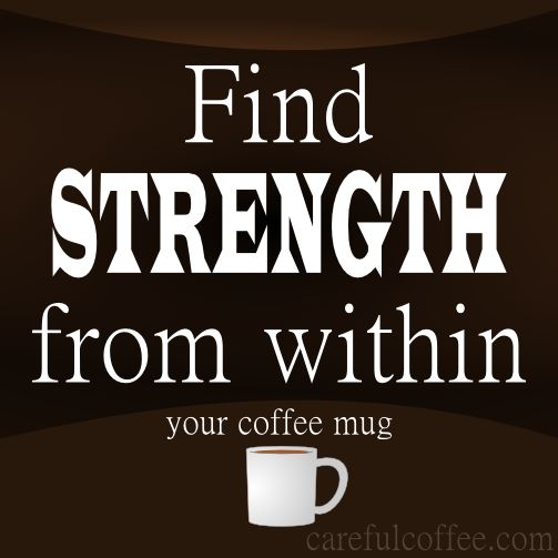 Find strength from within ..your coffee mug.