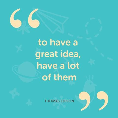 To have a great idea have a lot of them. - Thomas Edison