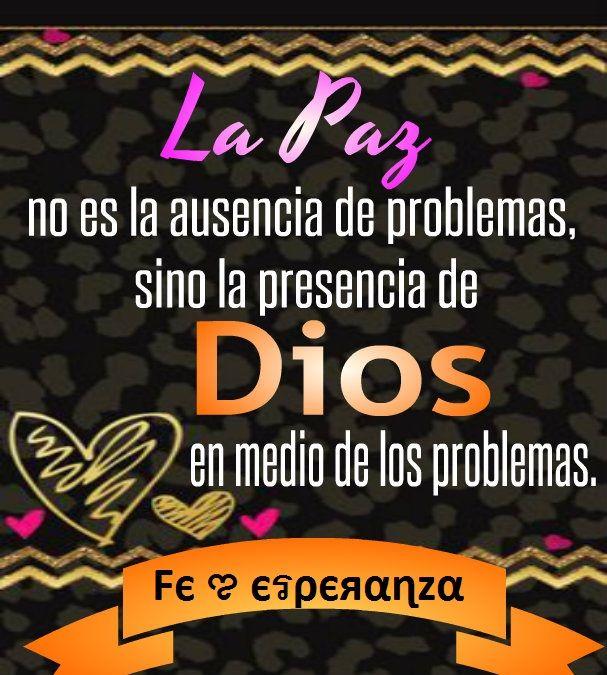 La Paz no es la ausencia de problemas, sino la presencia de Dios en medio de los problemas.