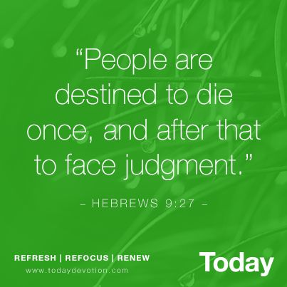 """""""People are destined to die once, and after that to face judgement."""" - HEBREWS 9:27 -"""