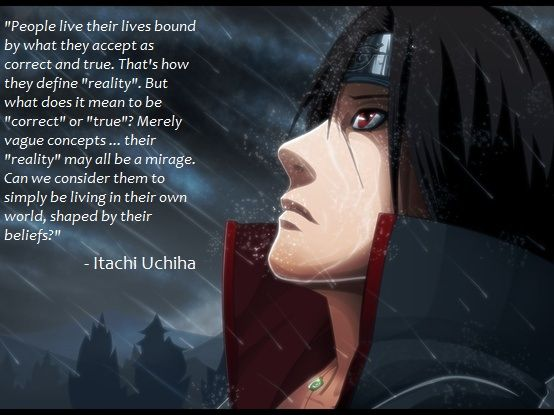 Itachi Uchiha We can't create our own reality. It is what it is.