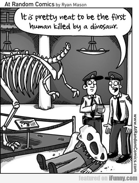 On the other hand, it's pretty neat to be the first human killed by a dinosaur.