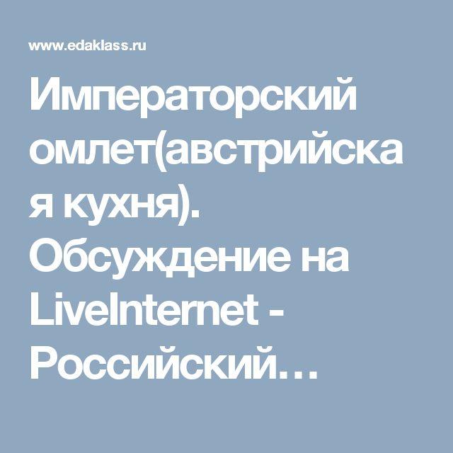 Императорский омлет(австрийская кухня). Обсуждение на LiveInternet - Российский…