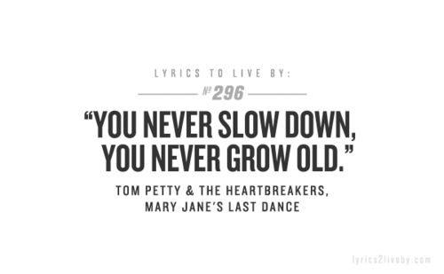You never slow down, you never grow old.