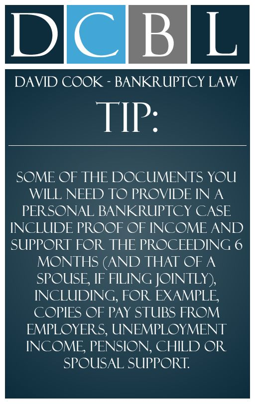 DCBL Bankruptcy Forms tip: Some of the documents you will need to provide in a personal bankruptcy case include proof of income and support for the proceeding 6 months (and that of a spouse, if filing jointly), including, for example, copies of pay stubs from employers, unemployment income, pension, child or spousal support