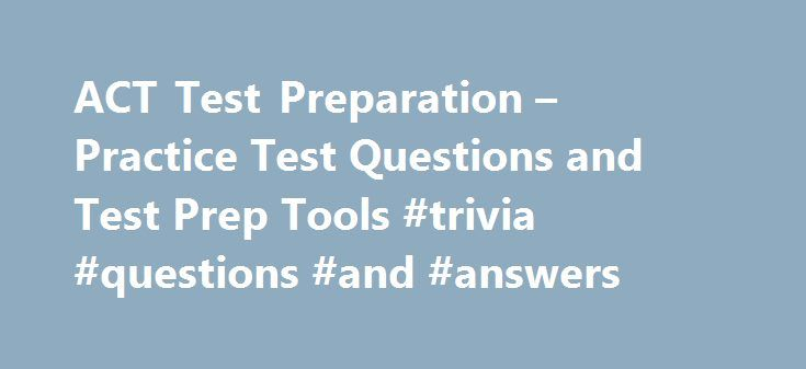 ACT Test Preparation – Practice Test Questions and Test Prep Tools #trivia #questions #and #answers http://answer.remmont.com/act-test-preparation-practice-test-questions-and-test-prep-tools-trivia-questions-and-answers/  #answer math questions # Do your best on test day ACT offers additional ways for you to prepare for test day, including: ACT Online Prep —The only program designed exclusively by ACT test development professionals. The Official ACT Prep Guide —An ACT-authorized prep book…