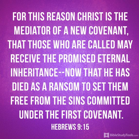 """For this reason Christ is the mediator of a new covenant, that those who are called may receive the promised eternal inheritance--now that he has died as a ransom to set them free from the sins committed under the first covenant."" Hebrews 9:15"