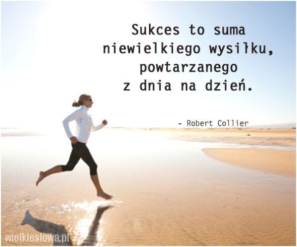 #cytaty #sentencje #aforyzmy  Sukces to suma niewielkiego wysiłku, powtarzanego z dnia na dzień. Robert Collier