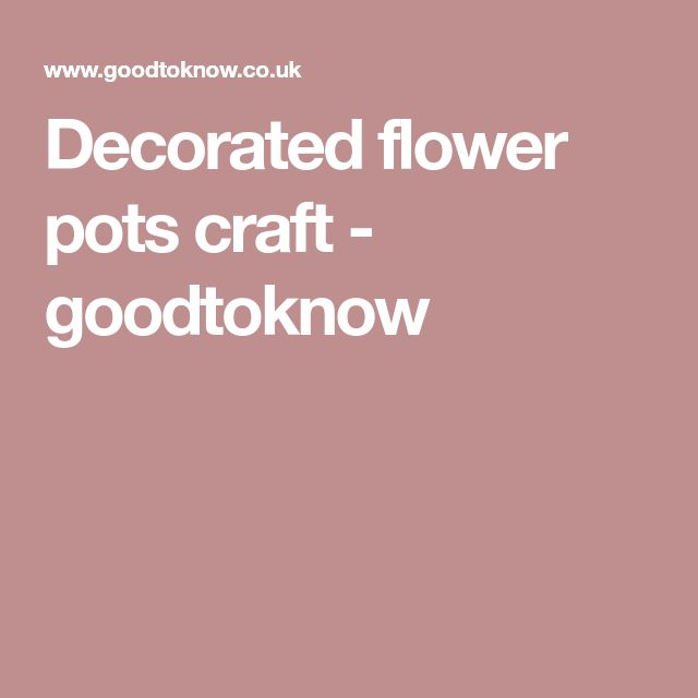 Decorated flower pots craft - goodtoknow