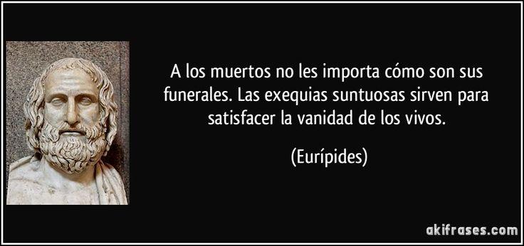 A los muertos no les importa cómo son sus funerales. Las exequias suntuosas sirven para satisfacer la vanidad de los vivos. (Eurípides)