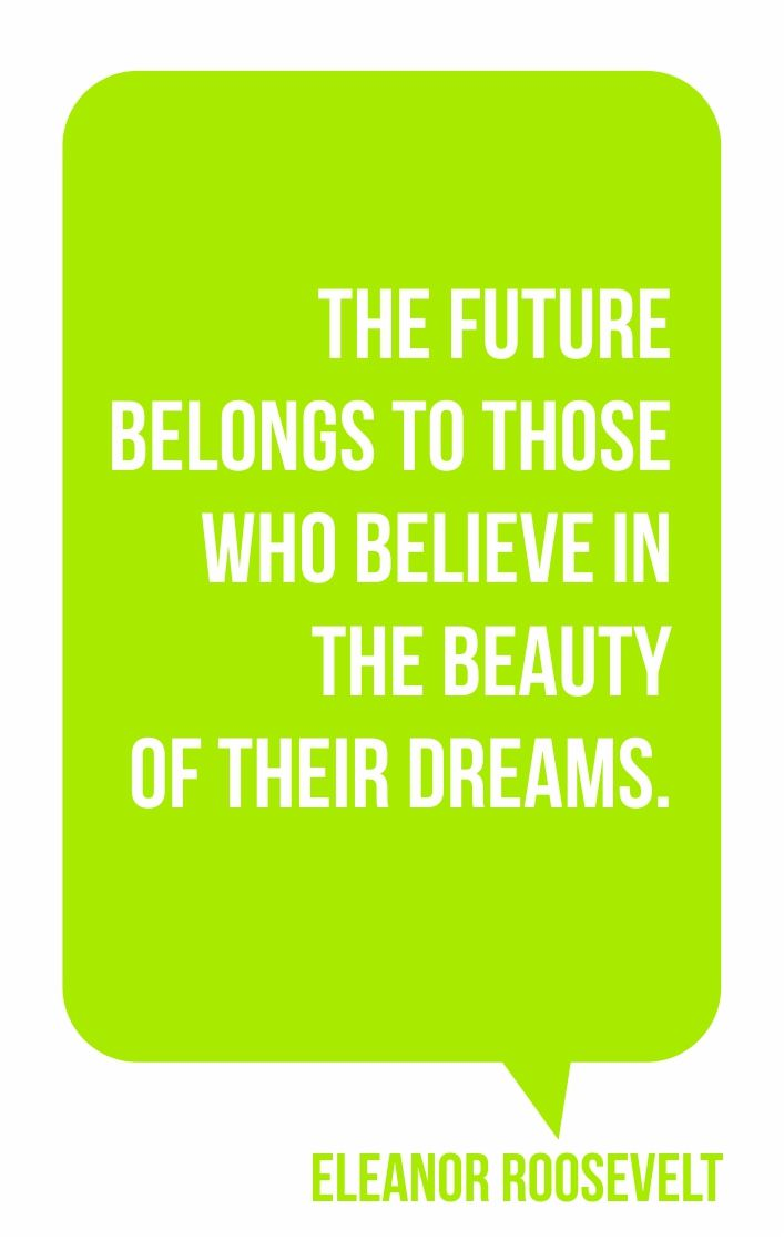 """""""The future belongs to those who believe in the beauty of their dreams"""". Eleanor Roosevelt"""