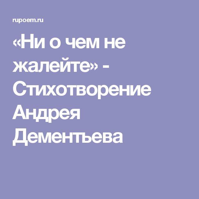 «Ни о чем не жалейте» - Стихотворение Андрея Дементьева