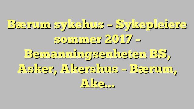 Bærum sykehus - Sykepleiere sommer 2017 - Bemanningsenheten BS, Asker, Akershus - Bærum, Akers