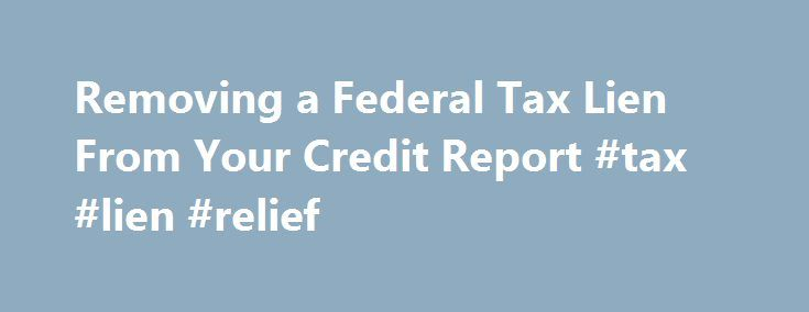 Removing a Federal Tax Lien From Your Credit Report #tax #lien #relief http://washington.nef2.com/removing-a-federal-tax-lien-from-your-credit-report-tax-lien-relief/  # Removing a Federal Tax Lien From Your Credit Report Federal tax liens can remain on your credit report for many years. Even if you pay the lien in full, the credit reporting agencies, like Experian, Equifax, and TransUnion, can include the lien on your report for seven years after the payoff date. However, in 2011 the IRS…