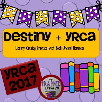 Destiny with Book Award Nominees: 2017 EditionThis engaging activity will help your 4th  6th graders gain library catalog search skills while learning about the Young Readers Choice Award nominated books. Student activity pages are customized for both Destiny and Destiny Quest as well as your own library catalog system.